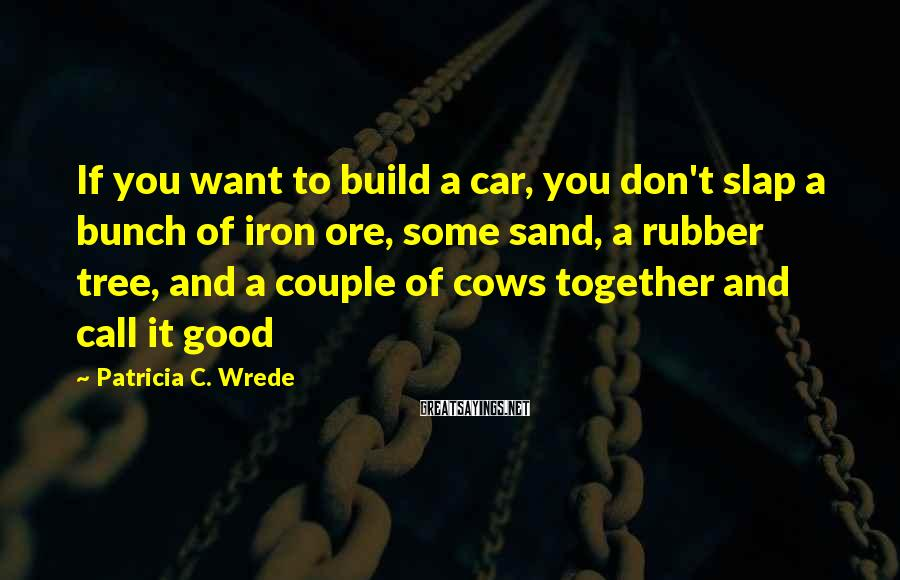 Patricia C. Wrede Sayings: If you want to build a car, you don't slap a bunch of iron ore,