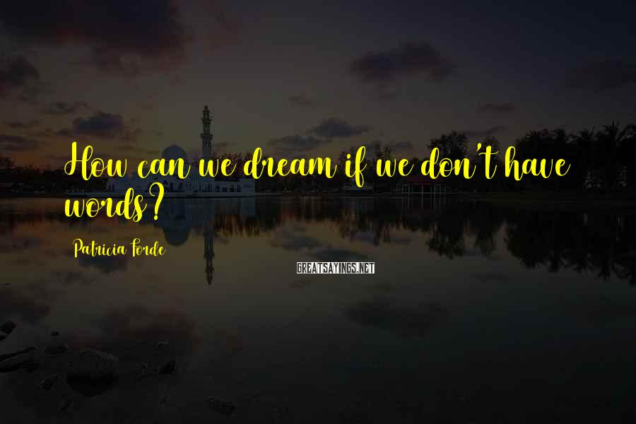 Patricia Forde Sayings: How can we dream if we don't have words?