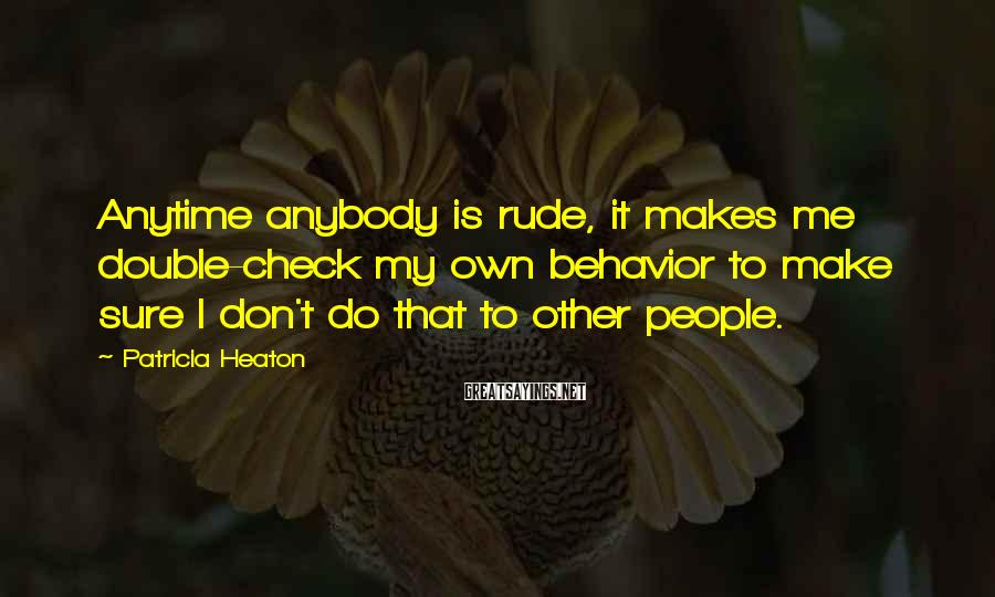 Patricia Heaton Sayings: Anytime anybody is rude, it makes me double-check my own behavior to make sure I