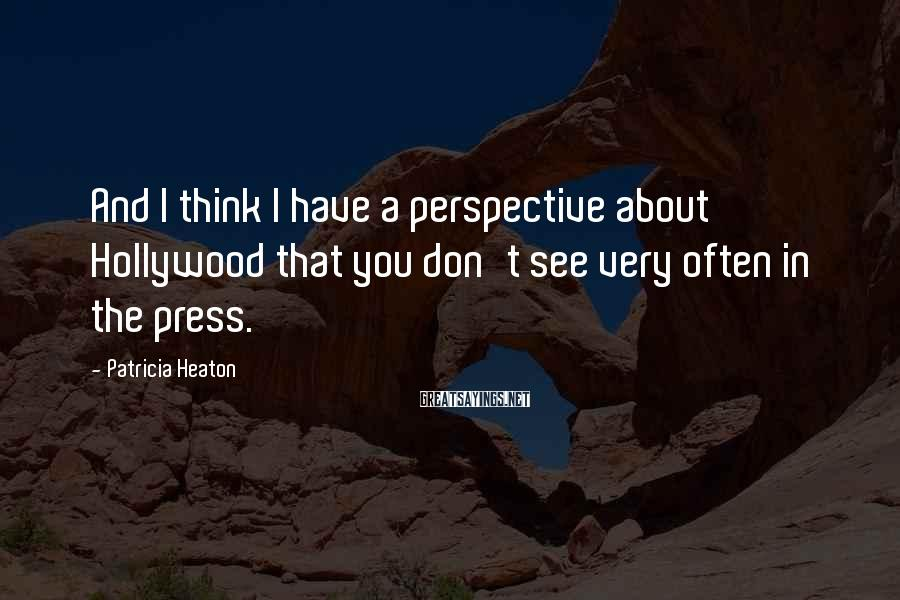 Patricia Heaton Sayings: And I think I have a perspective about Hollywood that you don't see very often