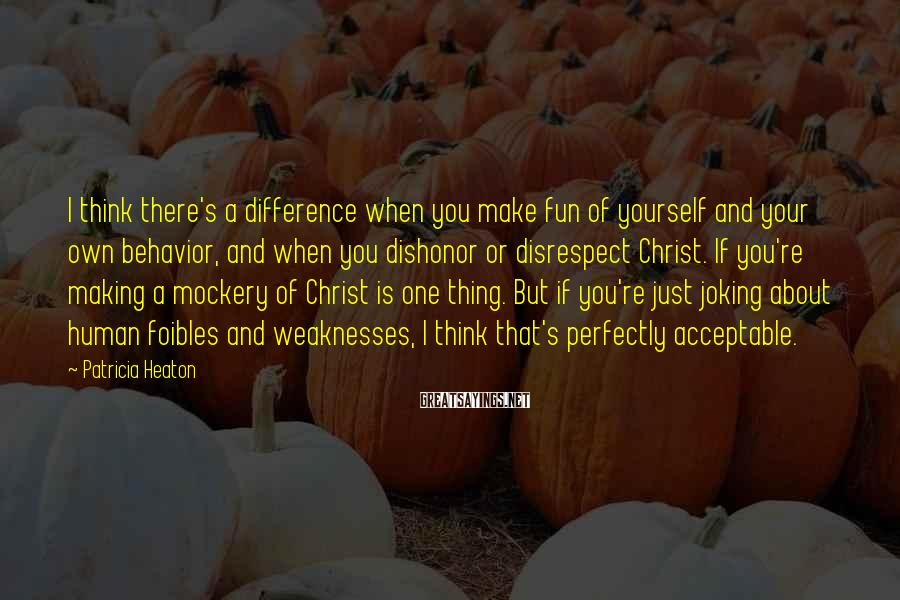 Patricia Heaton Sayings: I think there's a difference when you make fun of yourself and your own behavior,