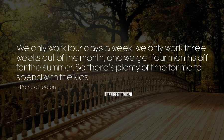 Patricia Heaton Sayings: We only work four days a week, we only work three weeks out of the