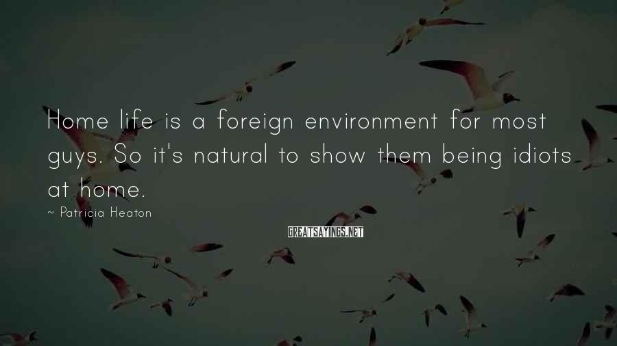 Patricia Heaton Sayings: Home life is a foreign environment for most guys. So it's natural to show them