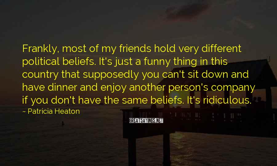 Patricia Heaton Sayings: Frankly, most of my friends hold very different political beliefs. It's just a funny thing
