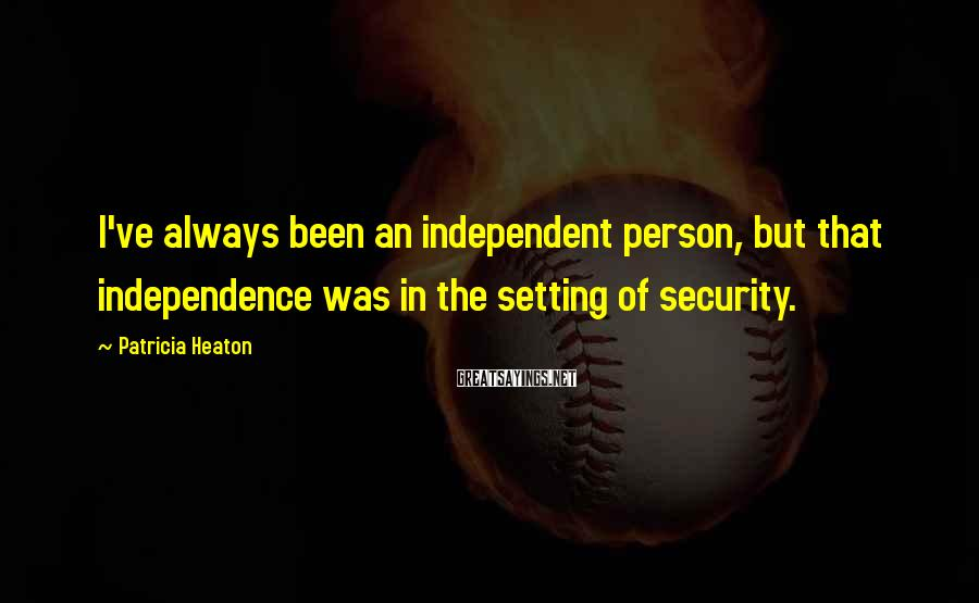 Patricia Heaton Sayings: I've always been an independent person, but that independence was in the setting of security.
