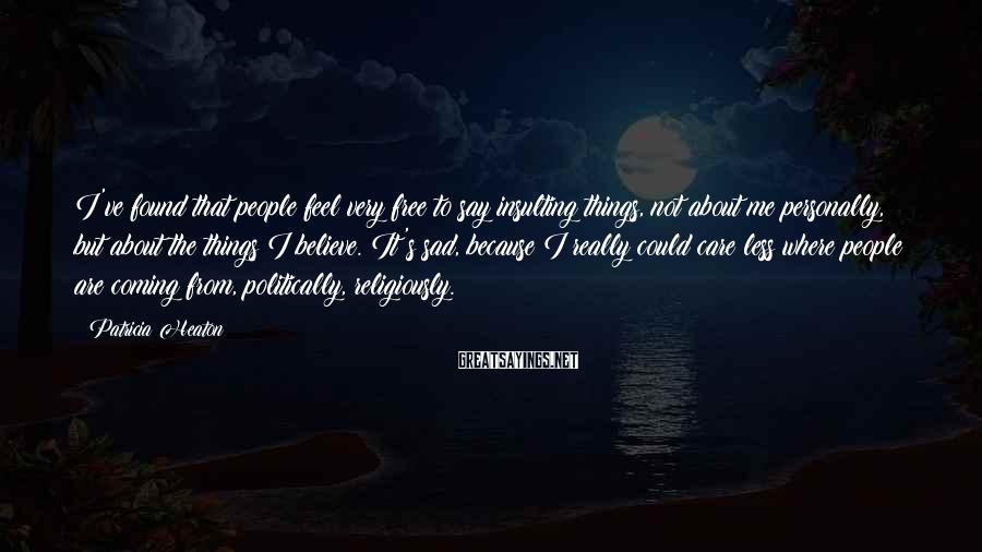 Patricia Heaton Sayings: I've found that people feel very free to say insulting things, not about me personally,