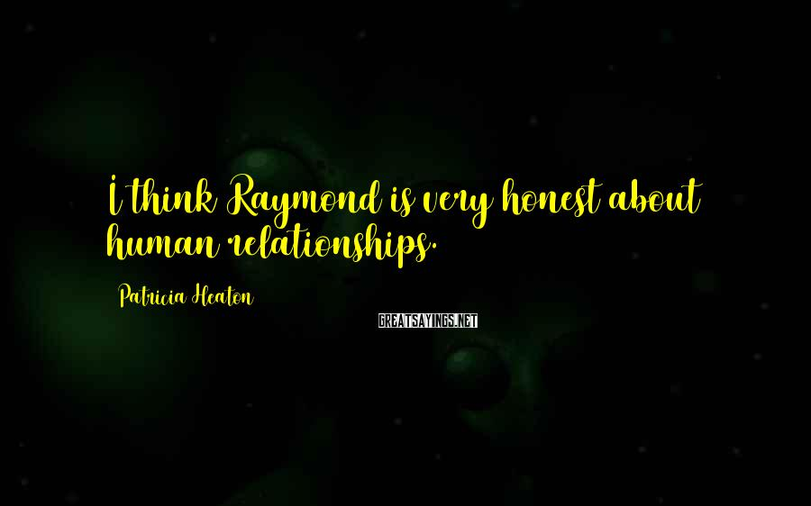Patricia Heaton Sayings: I think Raymond is very honest about human relationships.