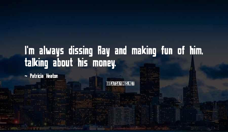Patricia Heaton Sayings: I'm always dissing Ray and making fun of him, talking about his money.