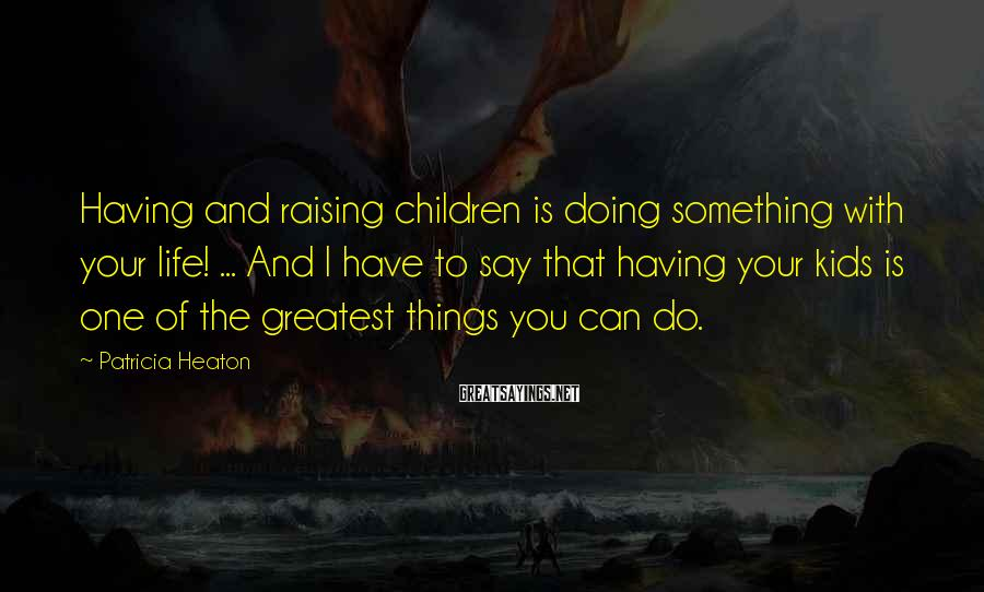 Patricia Heaton Sayings: Having and raising children is doing something with your life! ... And I have to