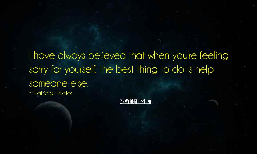 Patricia Heaton Sayings: I have always believed that when you're feeling sorry for yourself, the best thing to