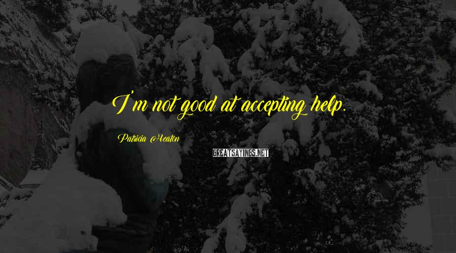 Patricia Heaton Sayings: I'm not good at accepting help.