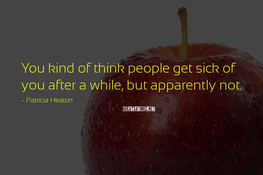 Patricia Heaton Sayings: You kind of think people get sick of you after a while, but apparently not.