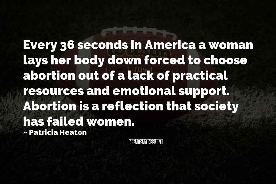 Patricia Heaton Sayings: Every 36 seconds in America a woman lays her body down forced to choose abortion