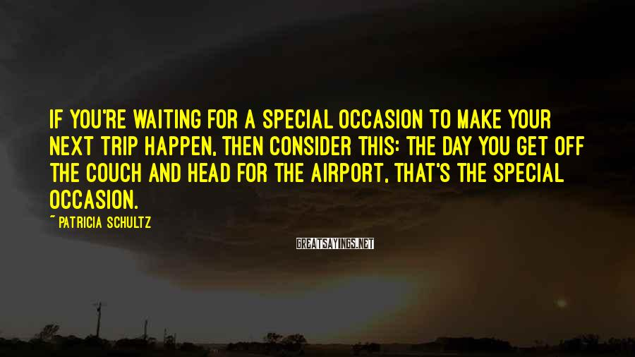 Patricia Schultz Sayings: If you're waiting for a special occasion to make your next trip happen, then consider