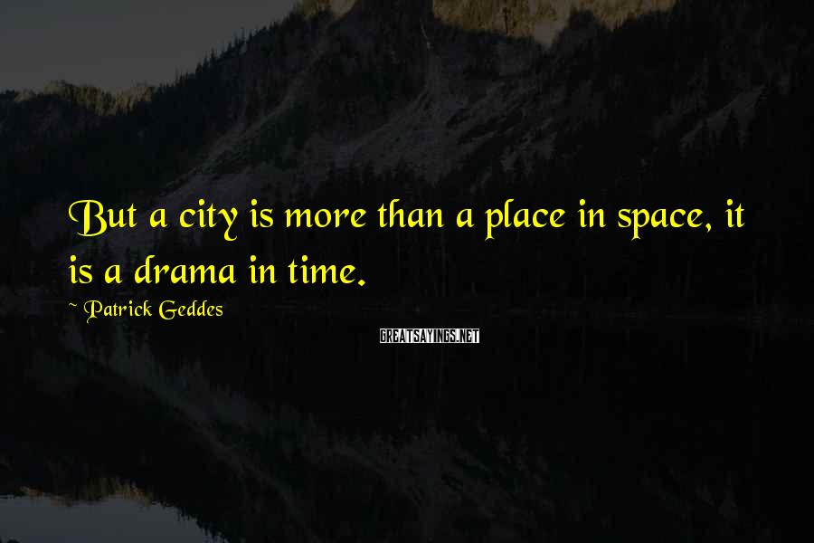 Patrick Geddes Sayings: But a city is more than a place in space, it is a drama in