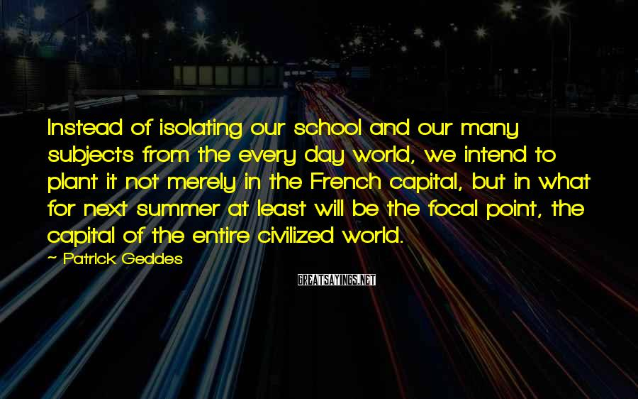 Patrick Geddes Sayings: Instead of isolating our school and our many subjects from the every day world, we