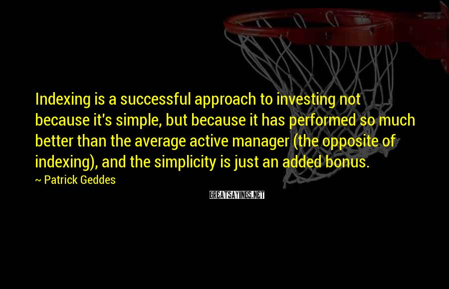 Patrick Geddes Sayings: Indexing is a successful approach to investing not because it's simple, but because it has