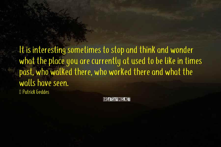 Patrick Geddes Sayings: It is interesting sometimes to stop and think and wonder what the place you are