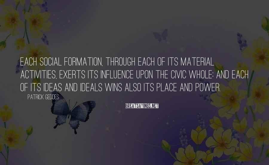 Patrick Geddes Sayings: Each social formation, through each of its material activities, exerts its influence upon the civic