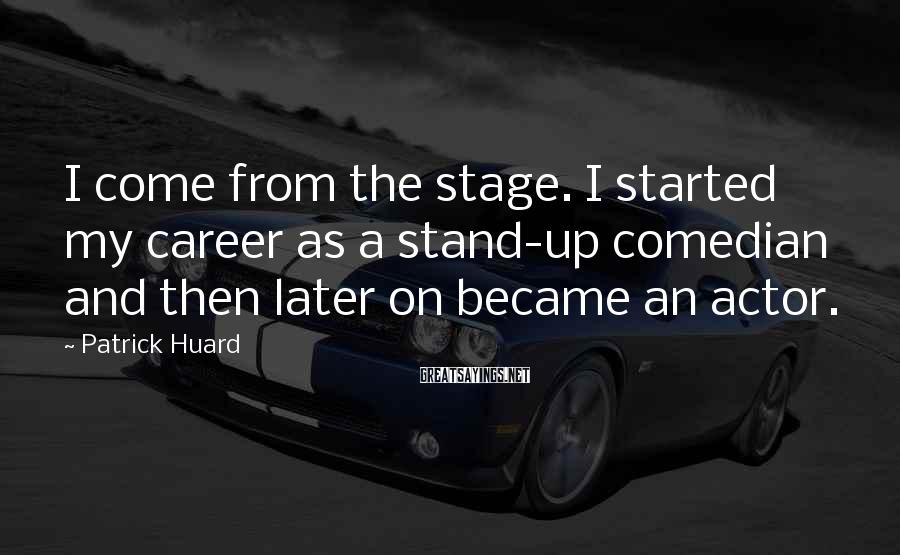 Patrick Huard Sayings: I come from the stage. I started my career as a stand-up comedian and then