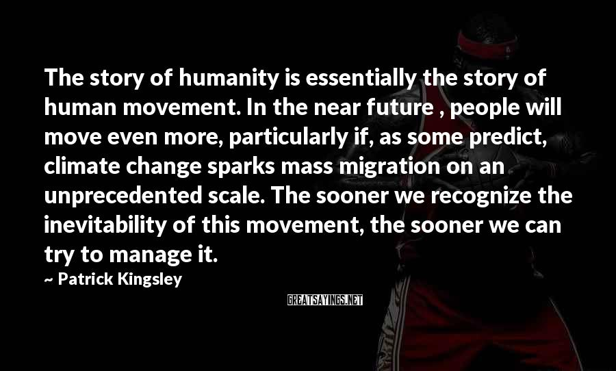 Patrick Kingsley Sayings: The story of humanity is essentially the story of human movement. In the near future