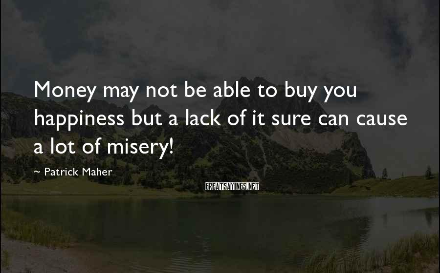 Patrick Maher Sayings: Money may not be able to buy you happiness but a lack of it sure