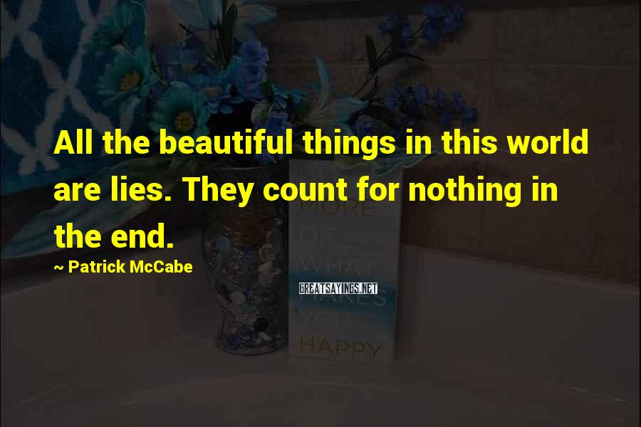 Patrick McCabe Sayings: All the beautiful things in this world are lies. They count for nothing in the