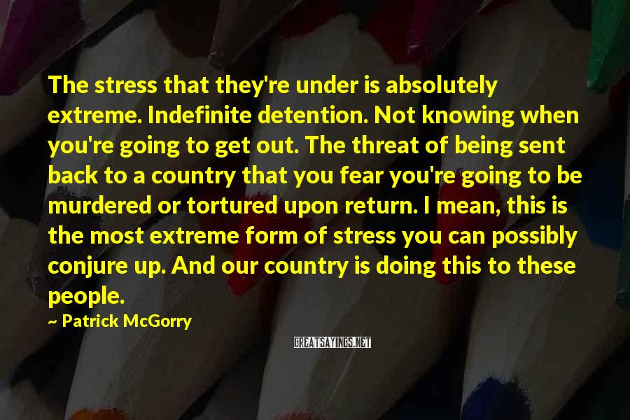 Patrick McGorry Sayings: The stress that they're under is absolutely extreme. Indefinite detention. Not knowing when you're going