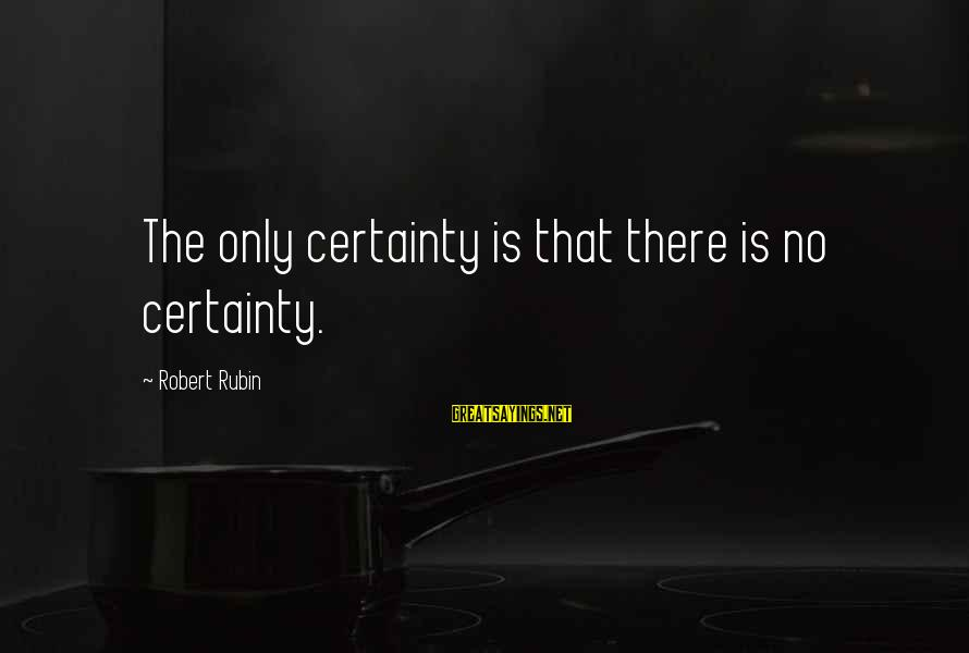 Patrick Mchale Sayings By Robert Rubin: The only certainty is that there is no certainty.
