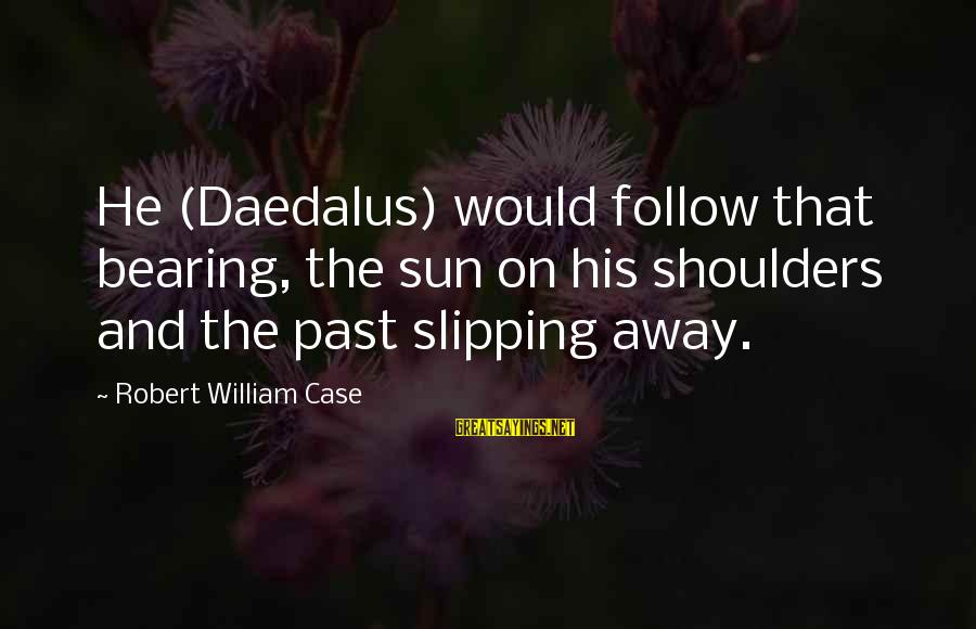 Patrick Perks Sayings By Robert William Case: He (Daedalus) would follow that bearing, the sun on his shoulders and the past slipping