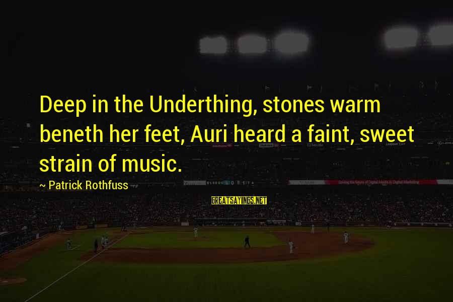 Patrick Rothfuss Auri Sayings By Patrick Rothfuss: Deep in the Underthing, stones warm beneth her feet, Auri heard a faint, sweet strain