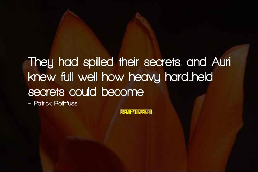 Patrick Rothfuss Auri Sayings By Patrick Rothfuss: They had spilled their secrets, and Auri knew full well how heavy hard-held secrets could