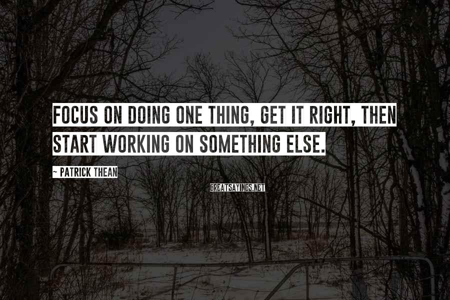 Patrick Thean Sayings: Focus on doing one thing, get it right, then start working on something else.