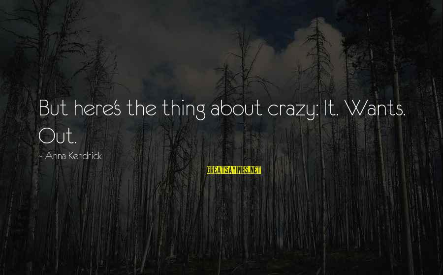 Patrick Wallflower Sayings By Anna Kendrick: But here's the thing about crazy: It. Wants. Out.