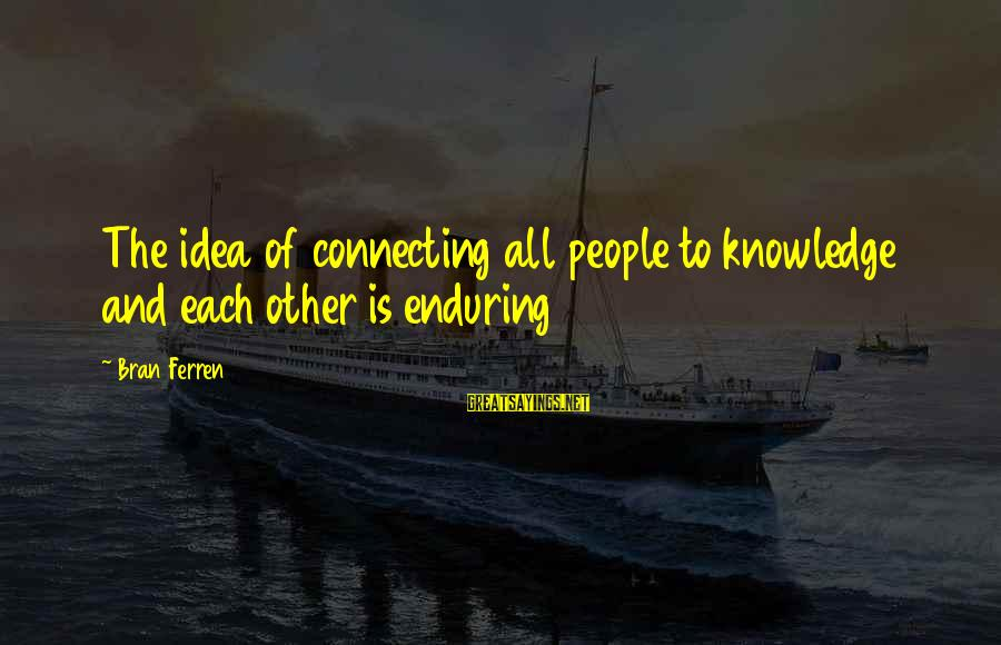 Patrick Wallflower Sayings By Bran Ferren: The idea of connecting all people to knowledge and each other is enduring