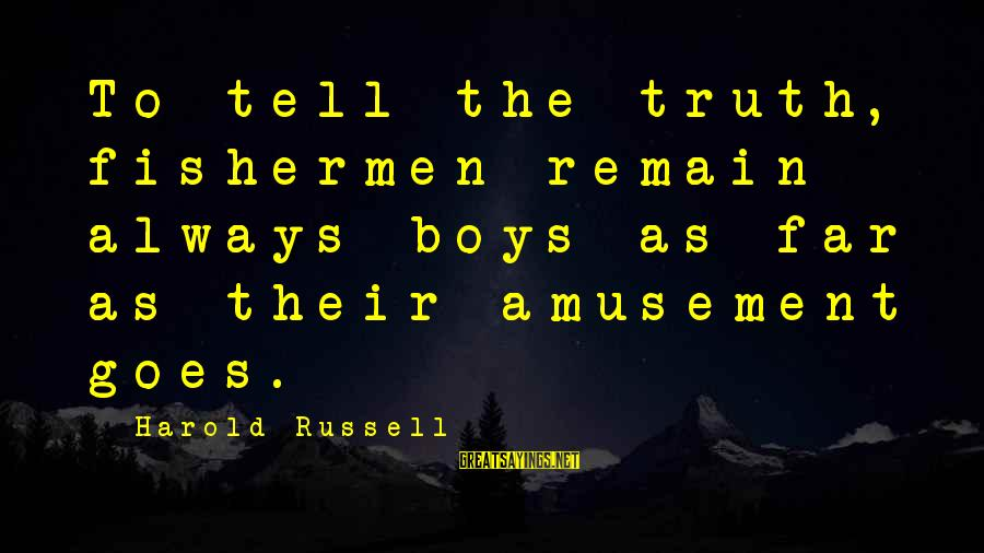 Patrick Wallflower Sayings By Harold Russell: To tell the truth, fishermen remain always boys as far as their amusement goes.