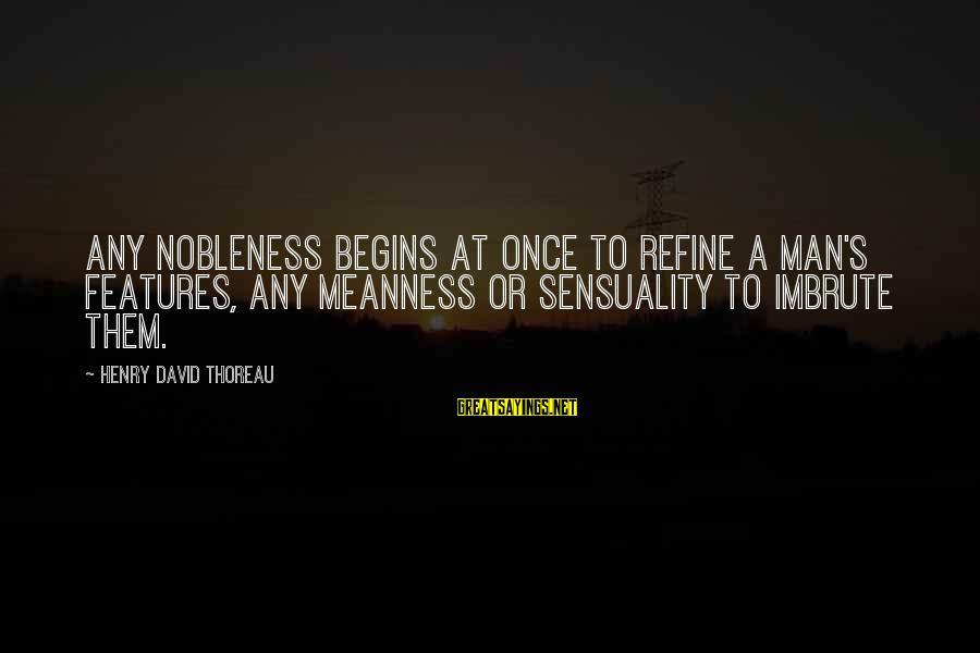 Patrick Wallflower Sayings By Henry David Thoreau: Any nobleness begins at once to refine a man's features, any meanness or sensuality to