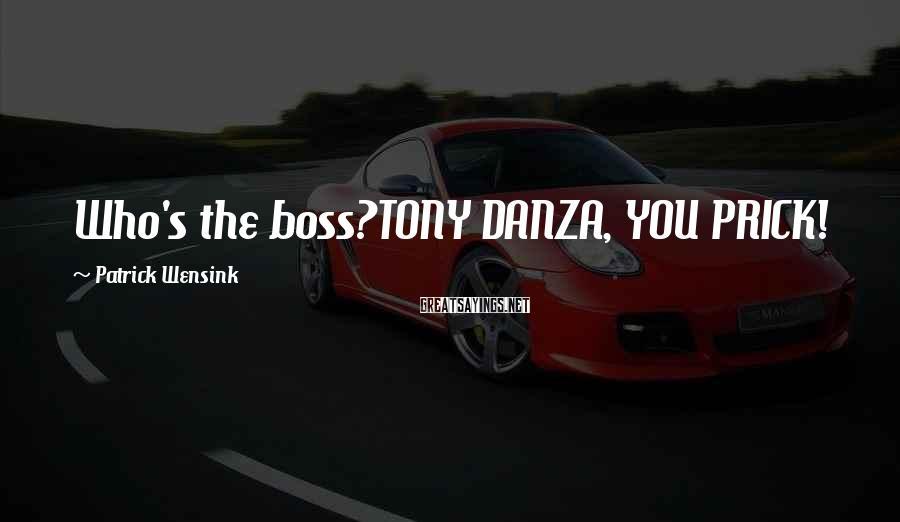 Patrick Wensink Sayings: Who's the boss?TONY DANZA, YOU PRICK!
