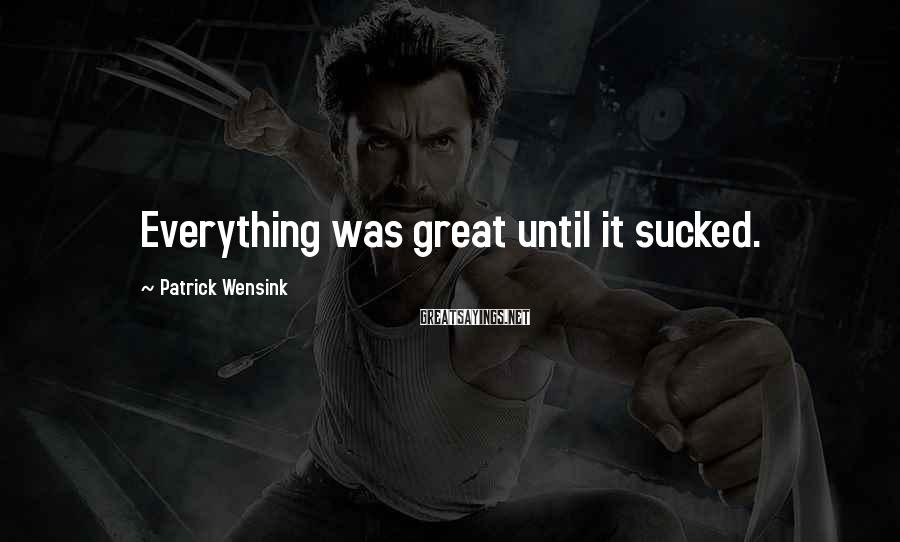 Patrick Wensink Sayings: Everything was great until it sucked.