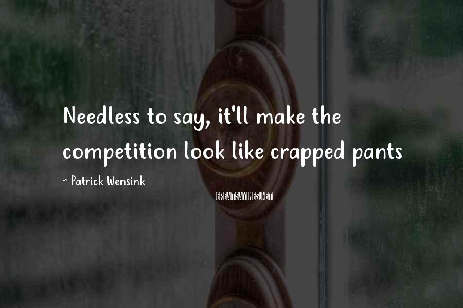Patrick Wensink Sayings: Needless to say, it'll make the competition look like crapped pants