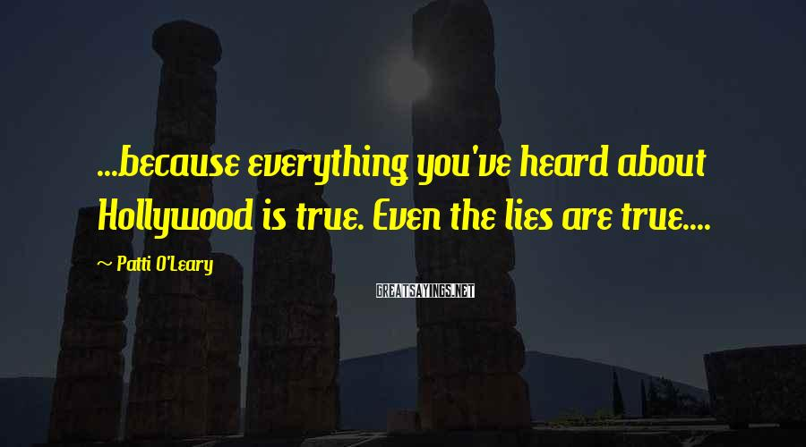 Patti O'Leary Sayings: ...because everything you've heard about Hollywood is true. Even the lies are true....