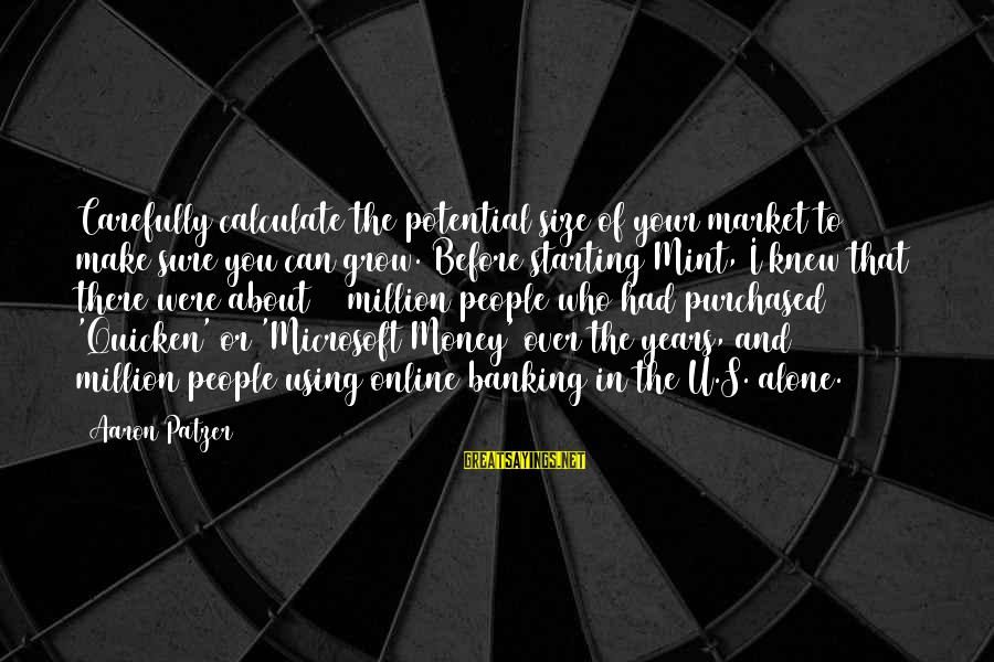 Patzer Sayings By Aaron Patzer: Carefully calculate the potential size of your market to make sure you can grow. Before