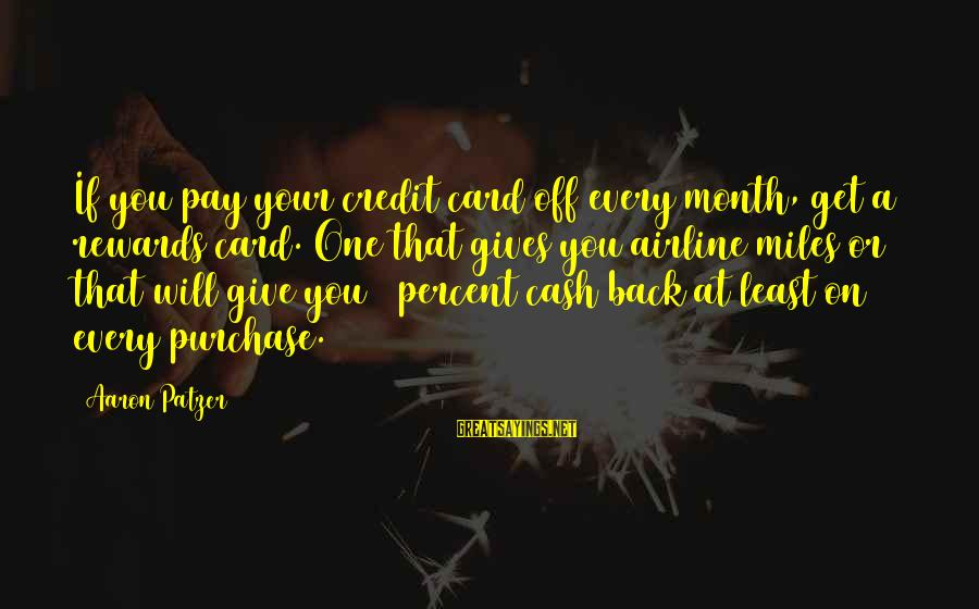 Patzer Sayings By Aaron Patzer: If you pay your credit card off every month, get a rewards card. One that