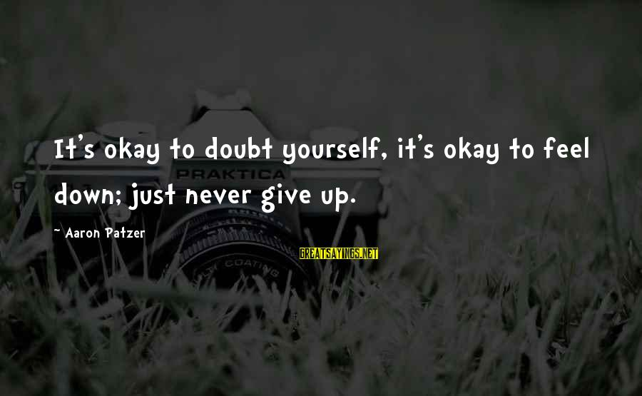 Patzer Sayings By Aaron Patzer: It's okay to doubt yourself, it's okay to feel down; just never give up.