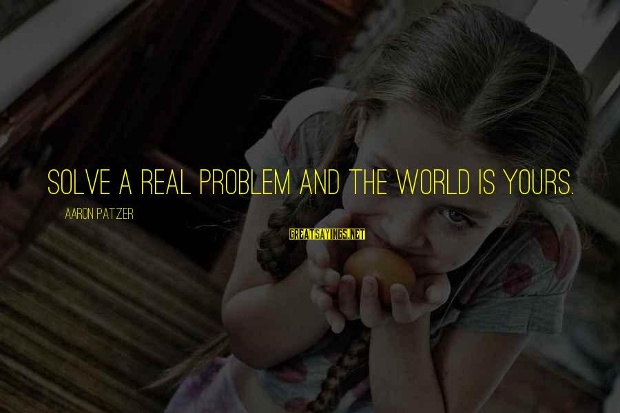 Patzer Sayings By Aaron Patzer: Solve a real problem and the world is yours.