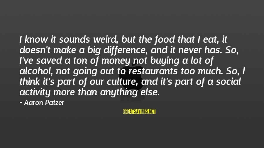 Patzer Sayings By Aaron Patzer: I know it sounds weird, but the food that I eat, it doesn't make a