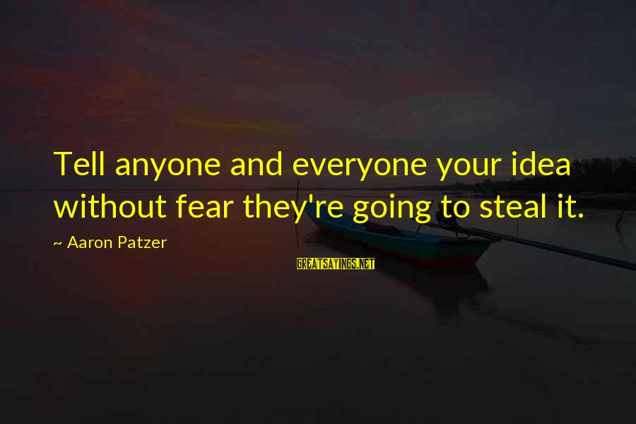 Patzer Sayings By Aaron Patzer: Tell anyone and everyone your idea without fear they're going to steal it.
