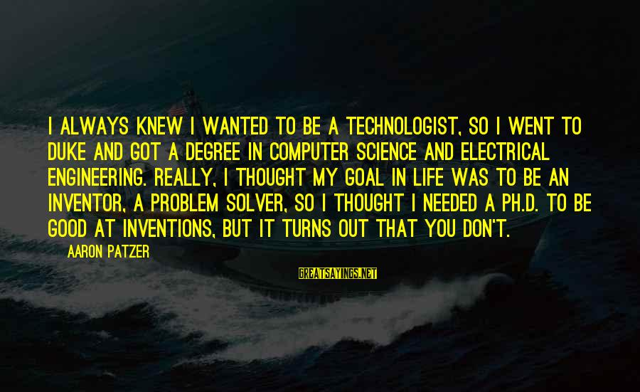 Patzer Sayings By Aaron Patzer: I always knew I wanted to be a technologist, so I went to Duke and