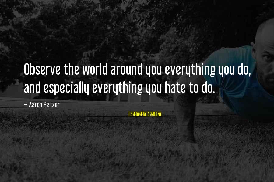 Patzer Sayings By Aaron Patzer: Observe the world around you everything you do, and especially everything you hate to do.