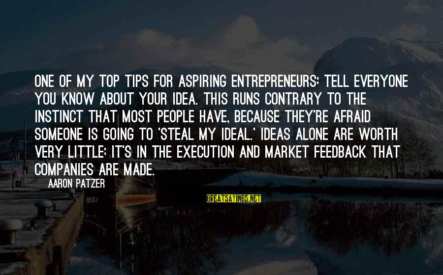 Patzer Sayings By Aaron Patzer: One of my top tips for aspiring entrepreneurs: Tell everyone you know about your idea.